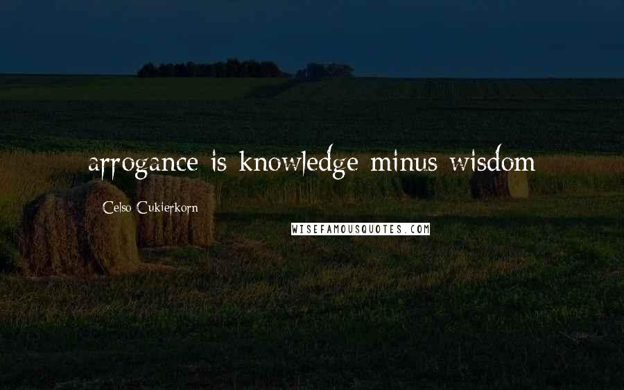 Celso Cukierkorn quotes: arrogance is knowledge minus wisdom