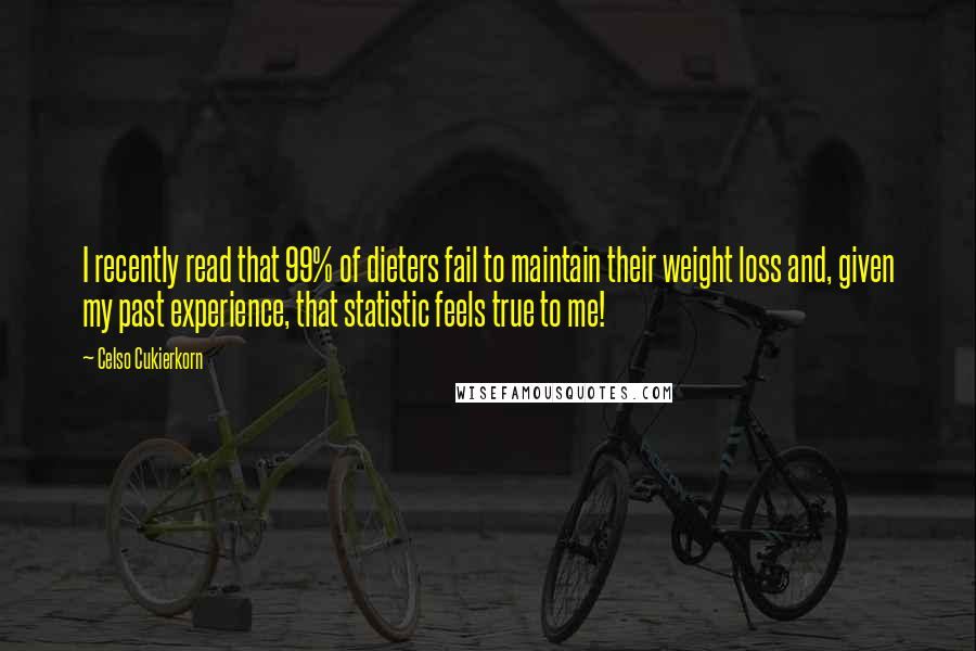 Celso Cukierkorn quotes: I recently read that 99% of dieters fail to maintain their weight loss and, given my past experience, that statistic feels true to me!