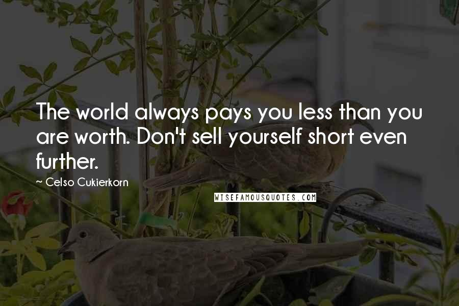 Celso Cukierkorn quotes: The world always pays you less than you are worth. Don't sell yourself short even further.