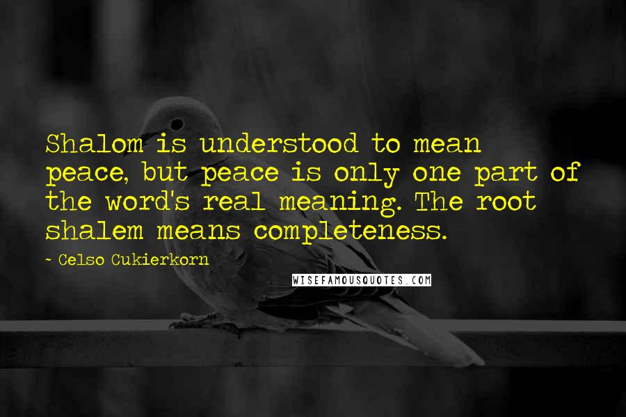 Celso Cukierkorn quotes: Shalom is understood to mean peace, but peace is only one part of the word's real meaning. The root shalem means completeness.