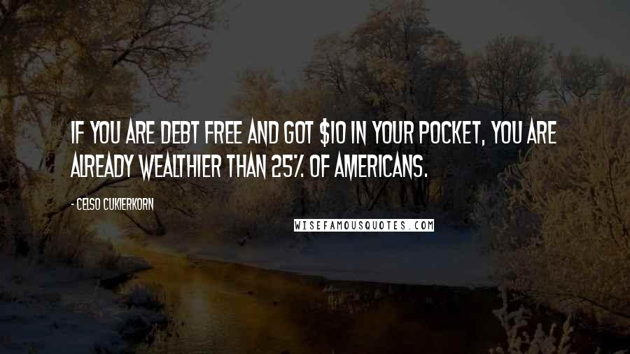 Celso Cukierkorn quotes: If you are debt free and got $10 in your pocket, you are already wealthier than 25% of Americans.