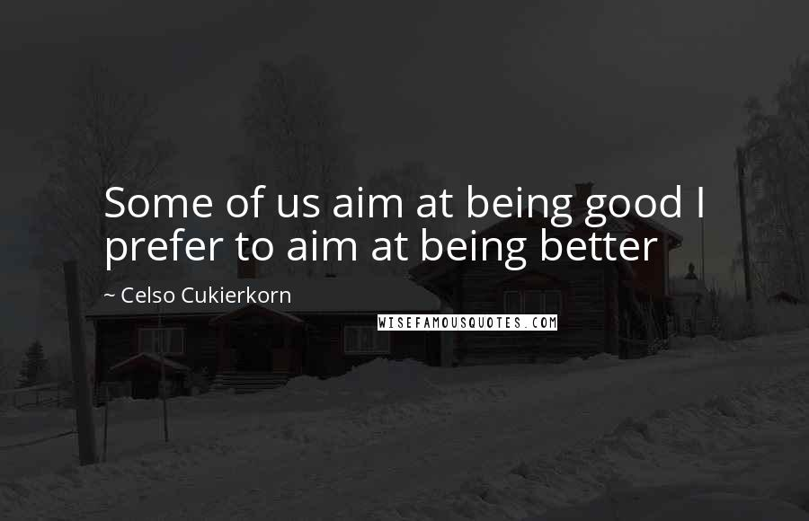 Celso Cukierkorn quotes: Some of us aim at being good I prefer to aim at being better