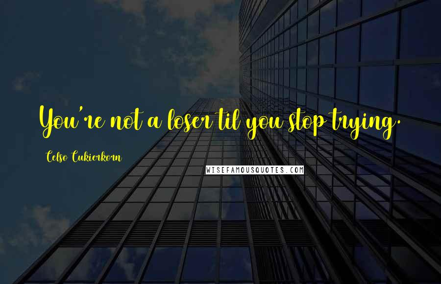 Celso Cukierkorn quotes: You're not a loser til you stop trying.