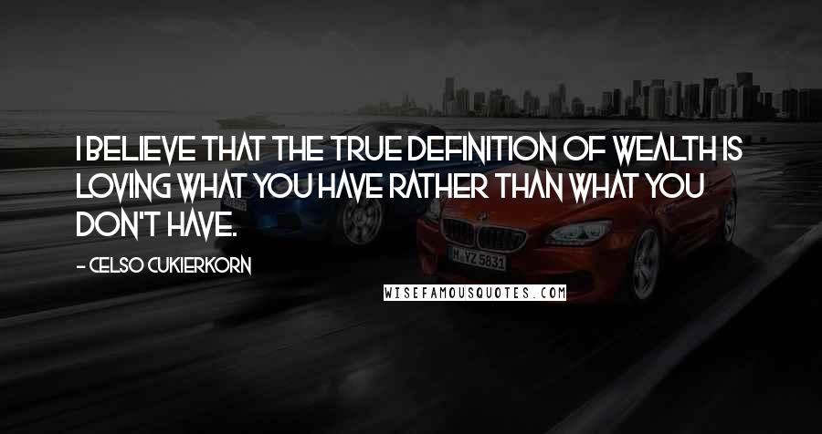 Celso Cukierkorn quotes: I believe that the true definition of wealth is loving what you have rather than what you don't have.