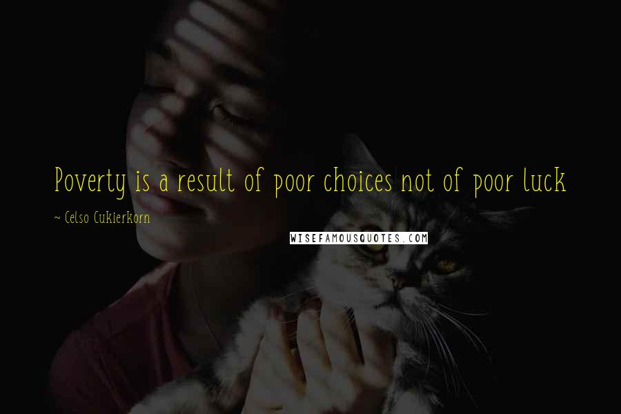 Celso Cukierkorn quotes: Poverty is a result of poor choices not of poor luck