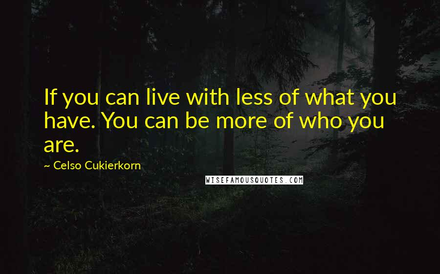 Celso Cukierkorn quotes: If you can live with less of what you have. You can be more of who you are.