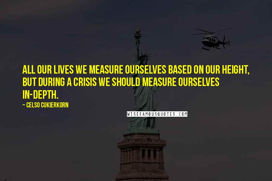 Celso Cukierkorn quotes: All our lives we measure ourselves based on our height, but during a crisis we should measure ourselves in-depth.
