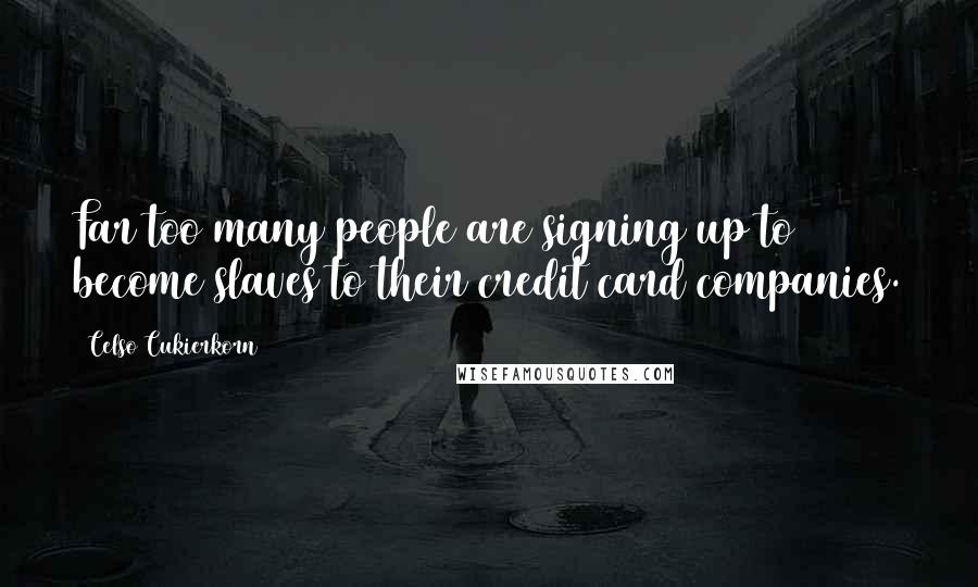 Celso Cukierkorn quotes: Far too many people are signing up to become slaves to their credit card companies.