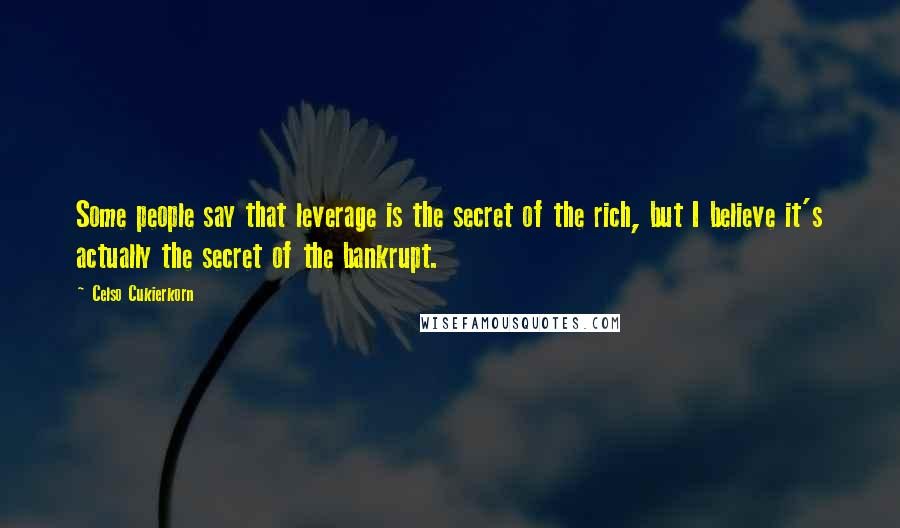Celso Cukierkorn quotes: Some people say that leverage is the secret of the rich, but I believe it's actually the secret of the bankrupt.