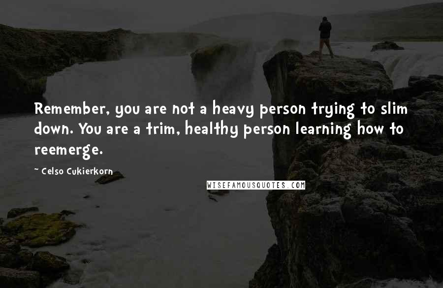 Celso Cukierkorn quotes: Remember, you are not a heavy person trying to slim down. You are a trim, healthy person learning how to reemerge.