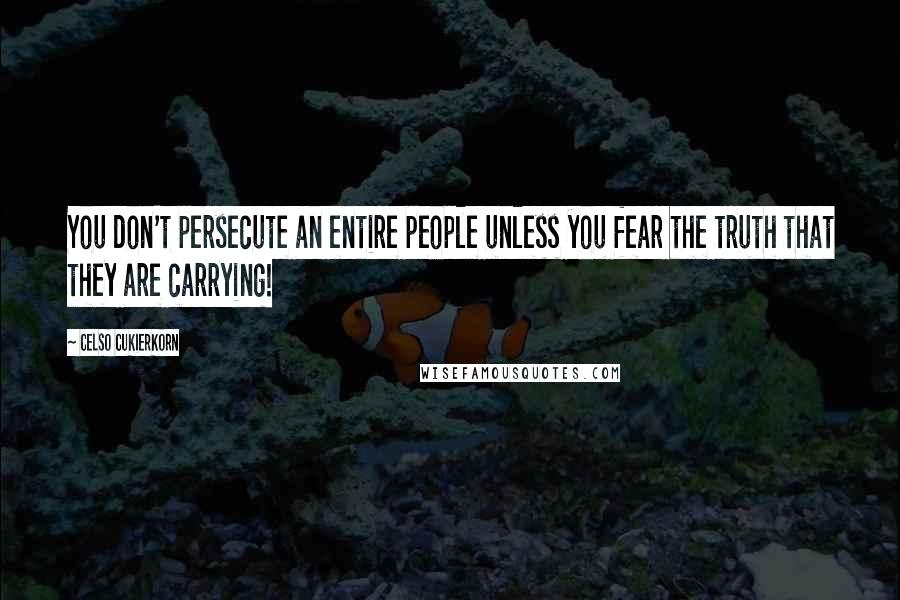 Celso Cukierkorn quotes: You don't persecute an entire people unless you fear the truth that they are carrying!