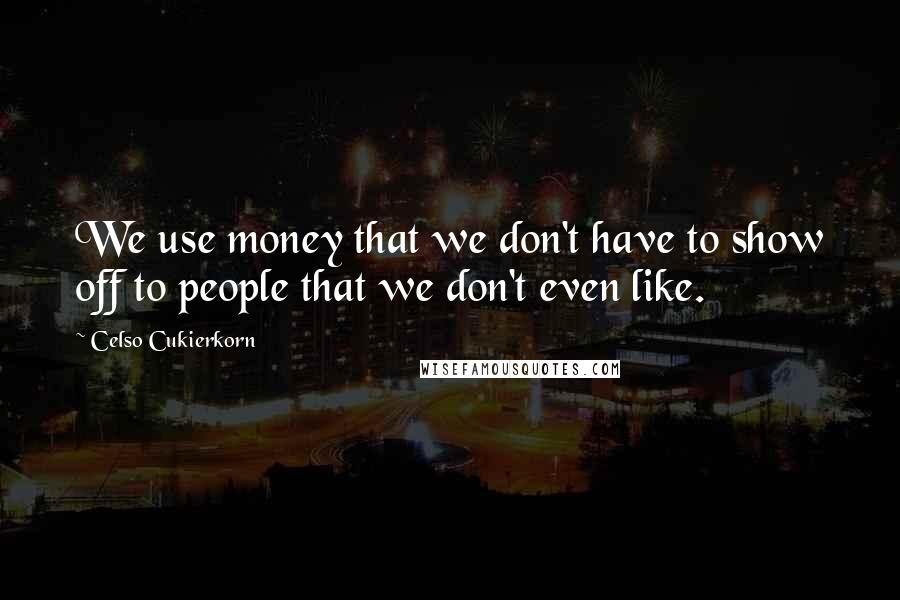 Celso Cukierkorn quotes: We use money that we don't have to show off to people that we don't even like.