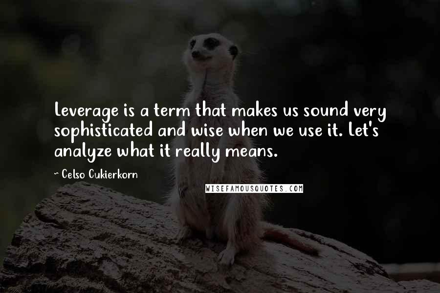 Celso Cukierkorn quotes: Leverage is a term that makes us sound very sophisticated and wise when we use it. Let's analyze what it really means.