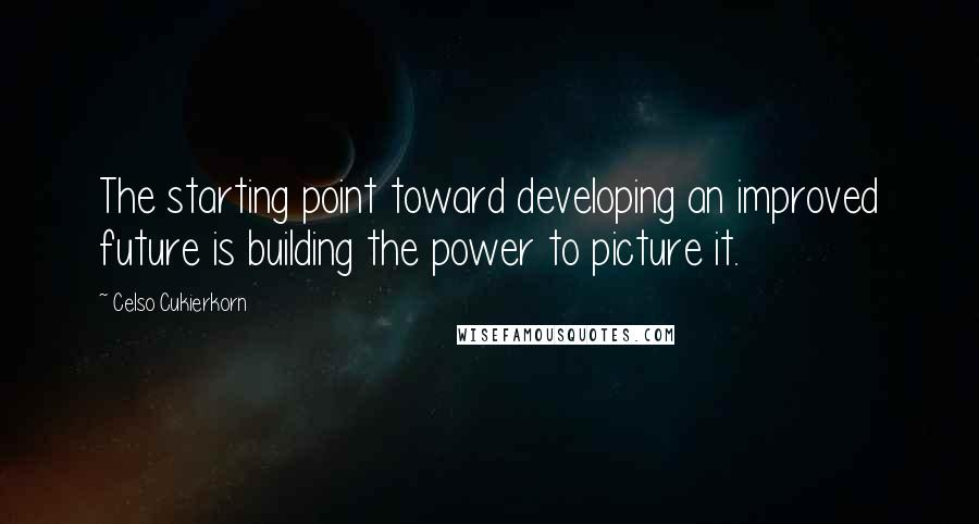 Celso Cukierkorn quotes: The starting point toward developing an improved future is building the power to picture it.