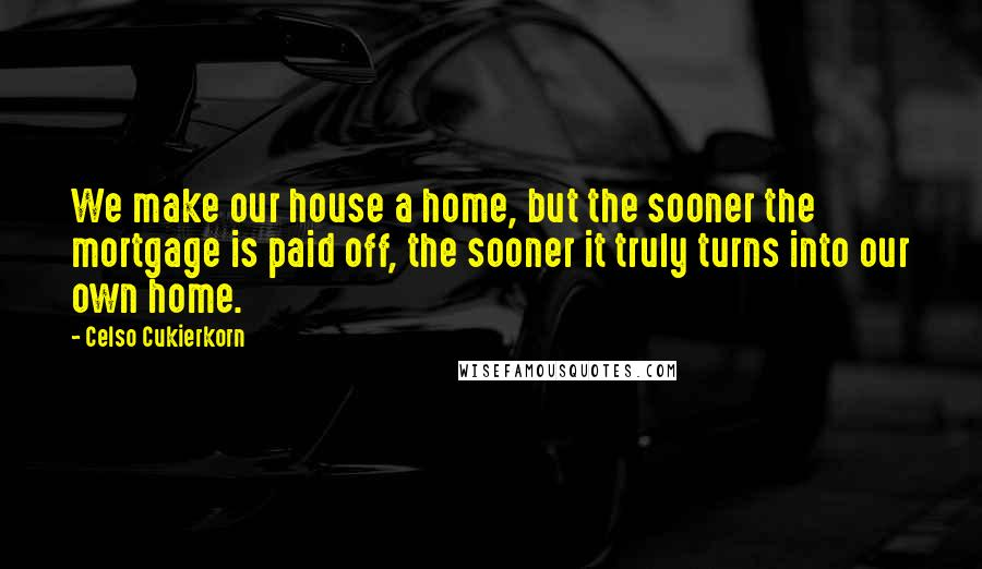 Celso Cukierkorn quotes: We make our house a home, but the sooner the mortgage is paid off, the sooner it truly turns into our own home.