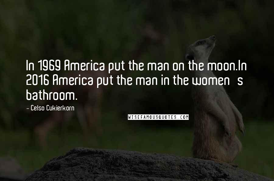 Celso Cukierkorn quotes: In 1969 America put the man on the moon.In 2016 America put the man in the women's bathroom.