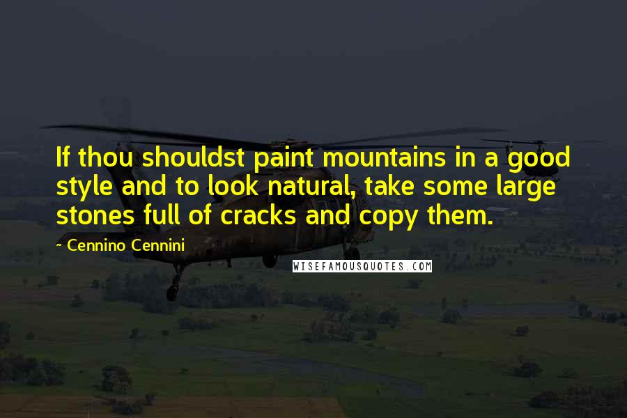 Cennino Cennini quotes: If thou shouldst paint mountains in a good style and to look natural, take some large stones full of cracks and copy them.