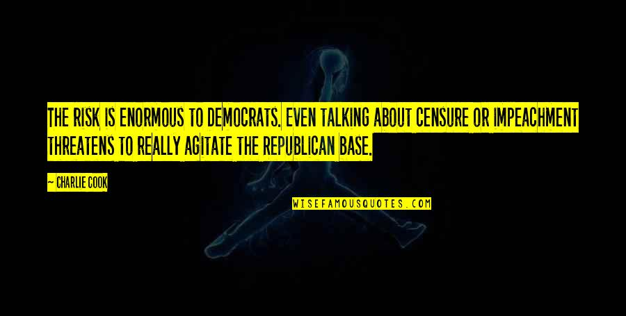 Censure Quotes By Charlie Cook: The risk is enormous to Democrats. Even talking