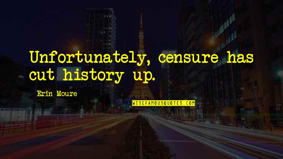 Censure Quotes By Erin Moure: Unfortunately, censure has cut history up.