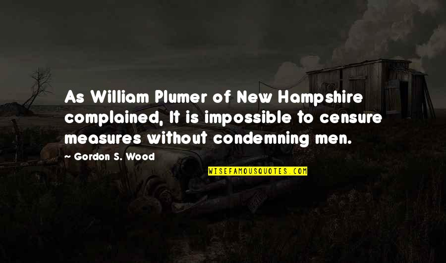 Censure Quotes By Gordon S. Wood: As William Plumer of New Hampshire complained, It