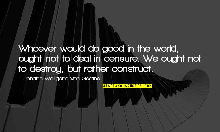 Censure Quotes By Johann Wolfgang Von Goethe: Whoever would do good in the world, ought