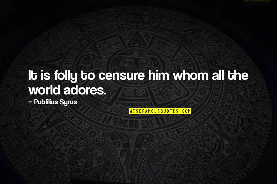 Censure Quotes By Publilius Syrus: It is folly to censure him whom all