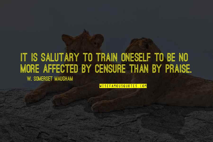 Censure Quotes By W. Somerset Maugham: It is salutary to train oneself to be