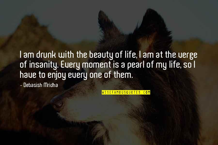 Ceolnoth Quotes By Debasish Mridha: I am drunk with the beauty of life,