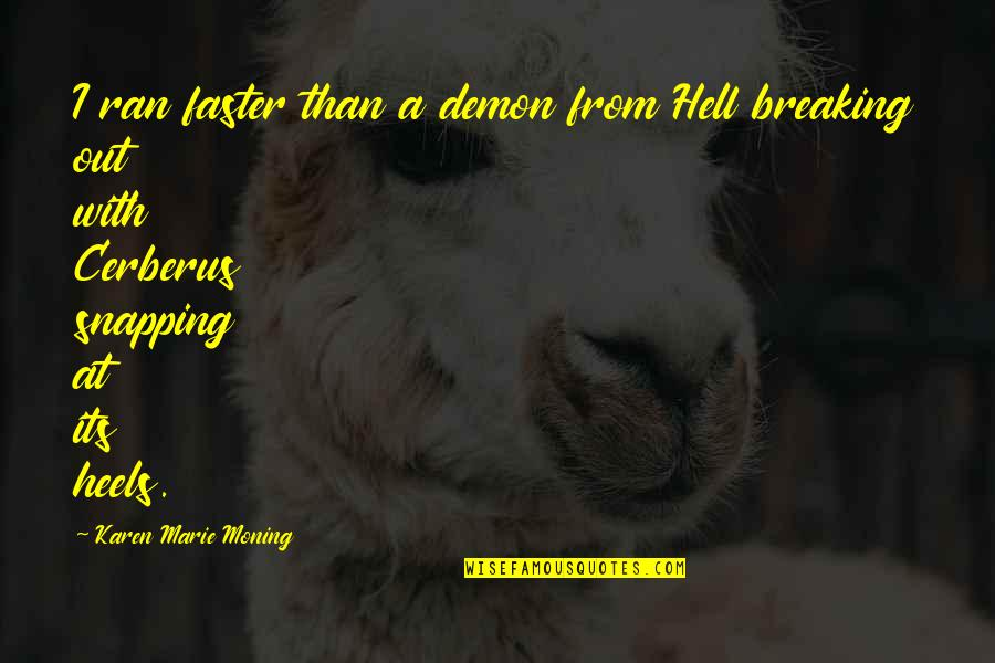 Cerberus Quotes By Karen Marie Moning: I ran faster than a demon from Hell