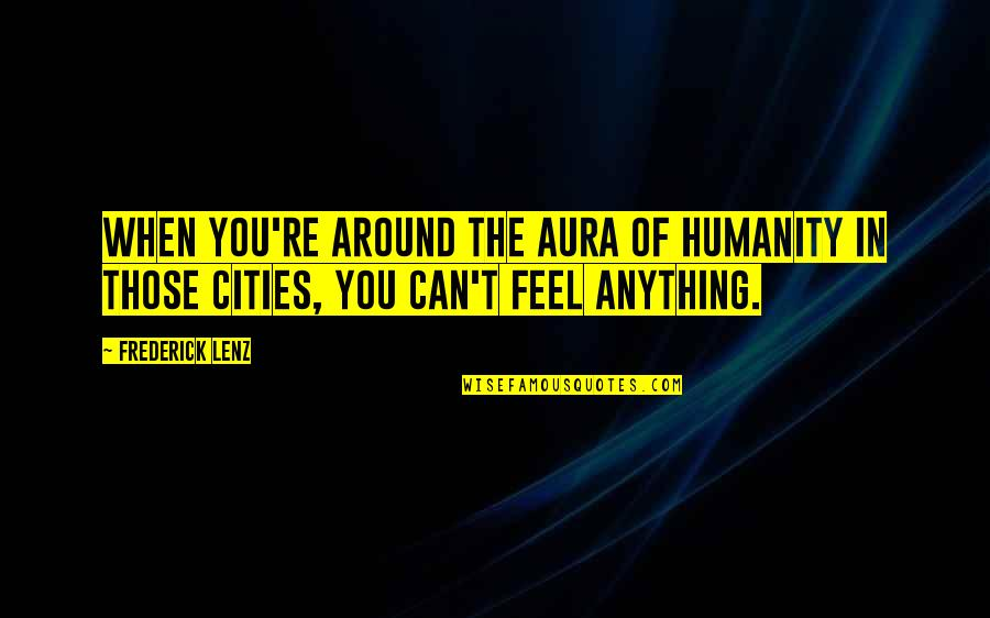 Ceridwen Quotes By Frederick Lenz: When you're around the aura of humanity in