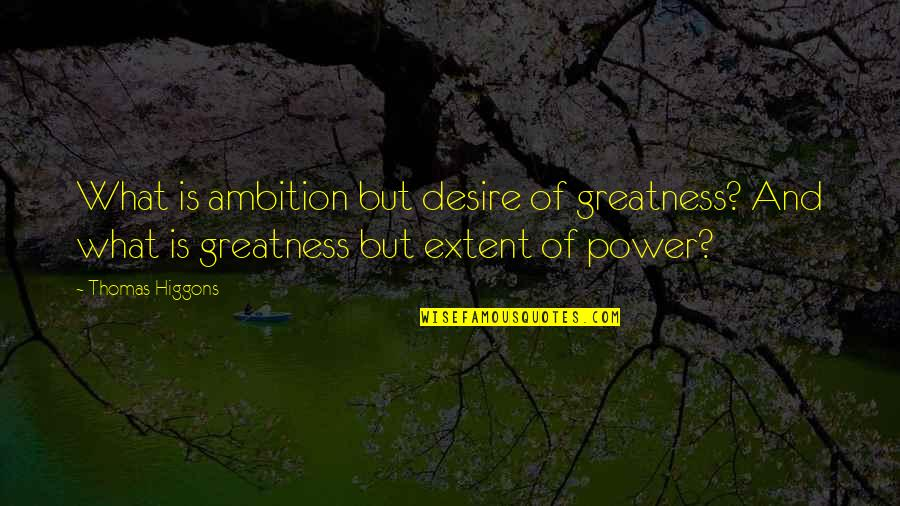 Cerrar Circulos Quotes By Thomas Higgons: What is ambition but desire of greatness? And