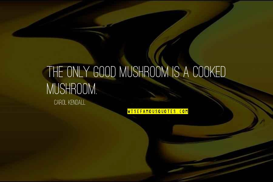 Cerros Quotes By Carol Kendall: The only good mushroom is a cooked mushroom.