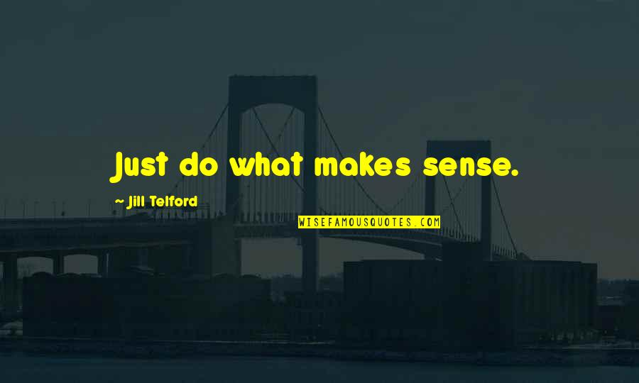 Cerros Quotes By Jill Telford: Just do what makes sense.