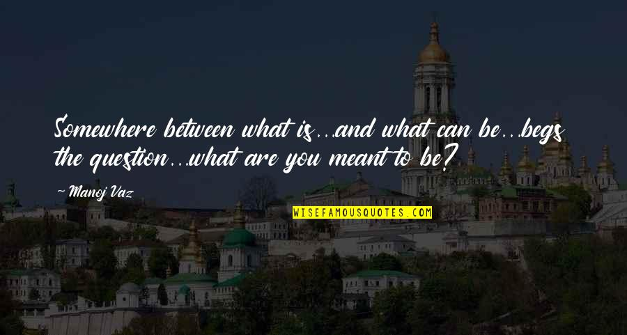 Cerros Quotes By Manoj Vaz: Somewhere between what is...and what can be...begs the