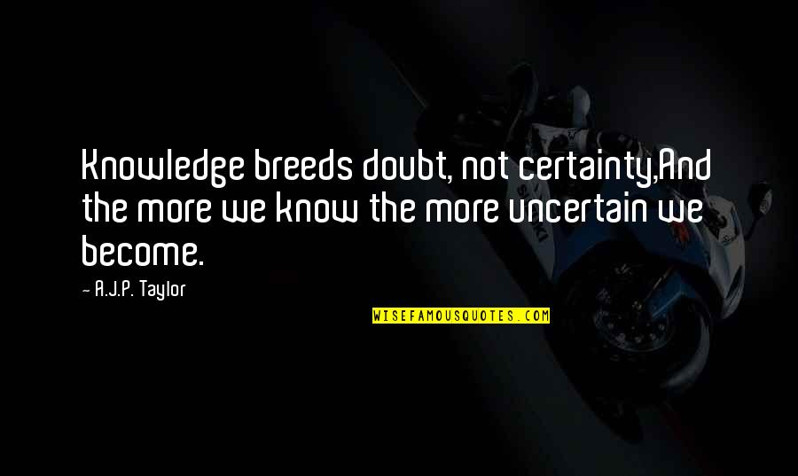 Certainty And Doubt Quotes By A.J.P. Taylor: Knowledge breeds doubt, not certainty,And the more we