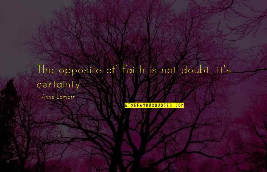 Certainty And Doubt Quotes By Anne Lamott: The opposite of faith is not doubt, it's