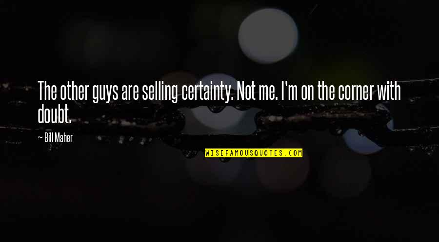Certainty And Doubt Quotes By Bill Maher: The other guys are selling certainty. Not me.