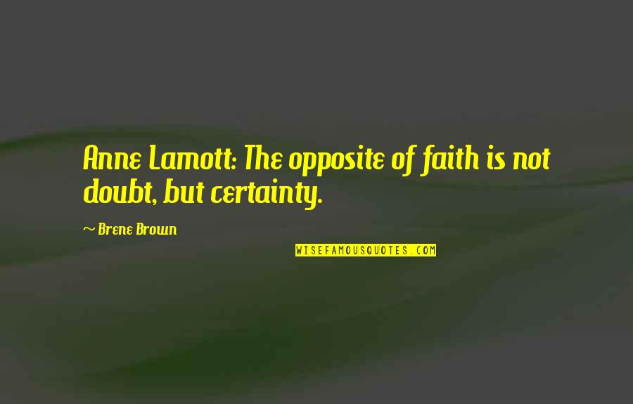 Certainty And Doubt Quotes By Brene Brown: Anne Lamott: The opposite of faith is not