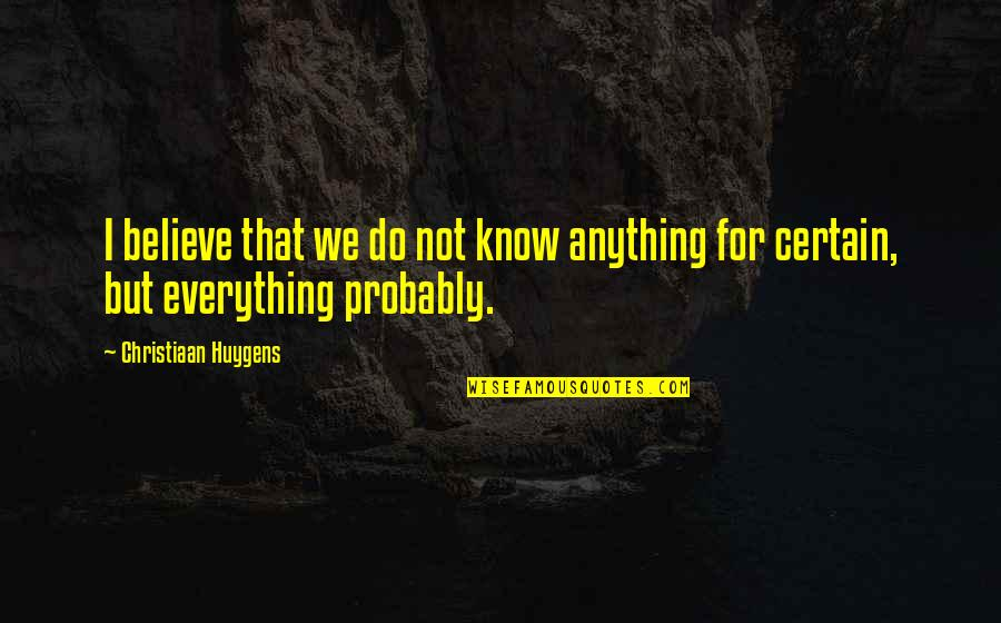Certainty And Doubt Quotes By Christiaan Huygens: I believe that we do not know anything