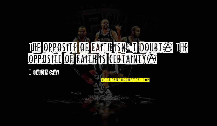 Certainty And Doubt Quotes By Claudia Gray: The opposite of faith isn't doubt. The opposite