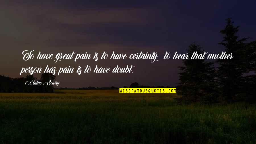 Certainty And Doubt Quotes By Elaine Scarry: To have great pain is to have certainty;
