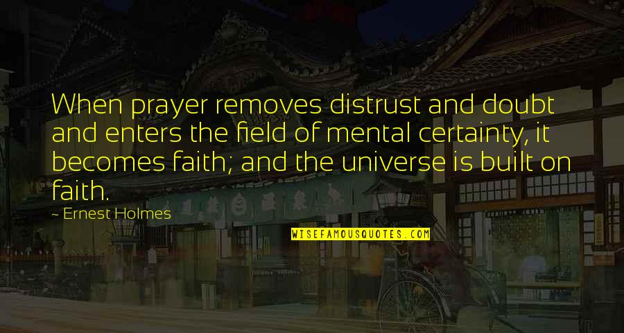 Certainty And Doubt Quotes By Ernest Holmes: When prayer removes distrust and doubt and enters