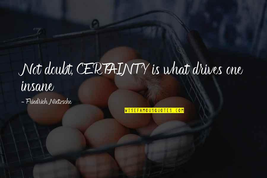 Certainty And Doubt Quotes By Friedrich Nietzsche: Not doubt, CERTAINTY is what drives one insane
