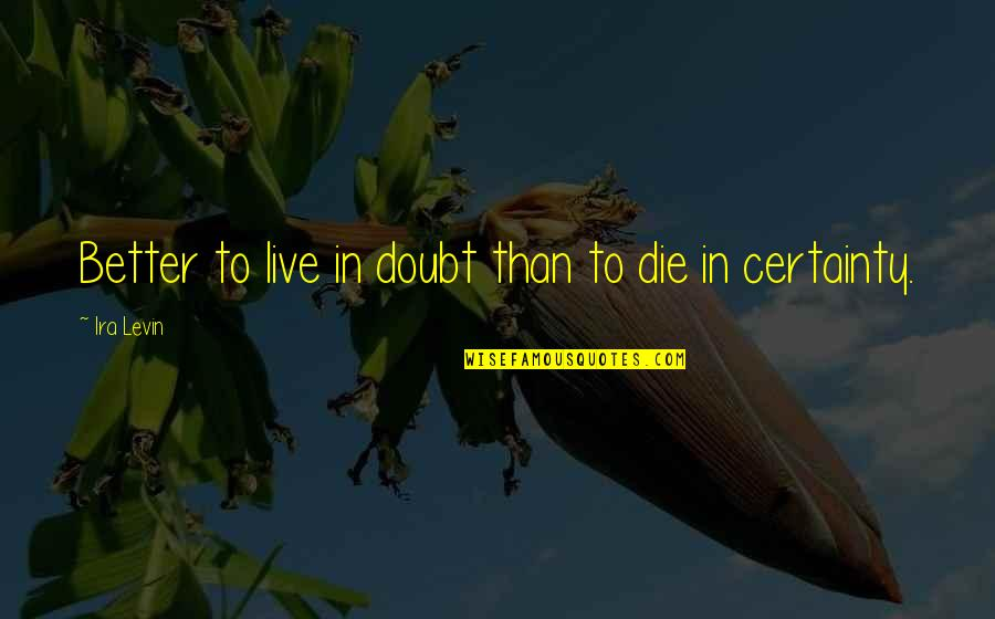 Certainty And Doubt Quotes By Ira Levin: Better to live in doubt than to die