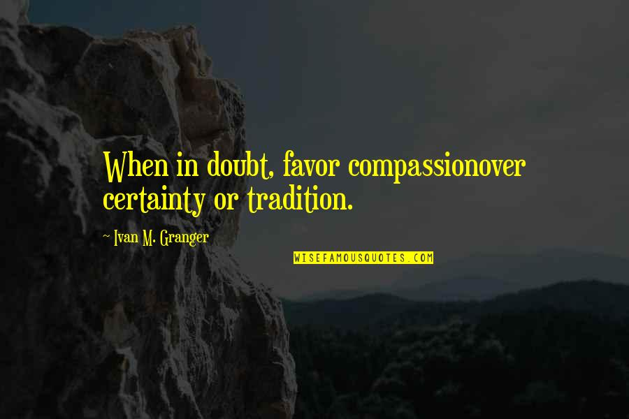 Certainty And Doubt Quotes By Ivan M. Granger: When in doubt, favor compassionover certainty or tradition.