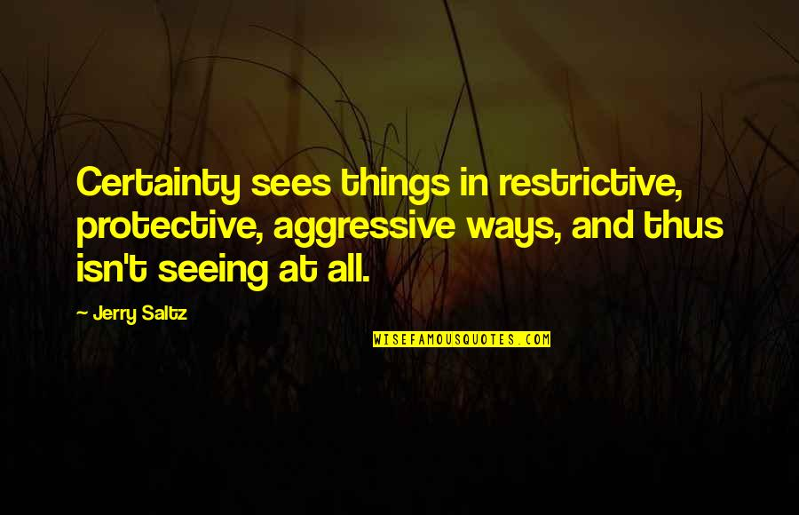 Certainty And Doubt Quotes By Jerry Saltz: Certainty sees things in restrictive, protective, aggressive ways,