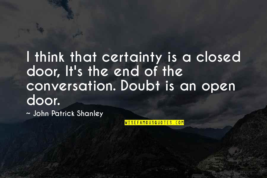 Certainty And Doubt Quotes By John Patrick Shanley: I think that certainty is a closed door,