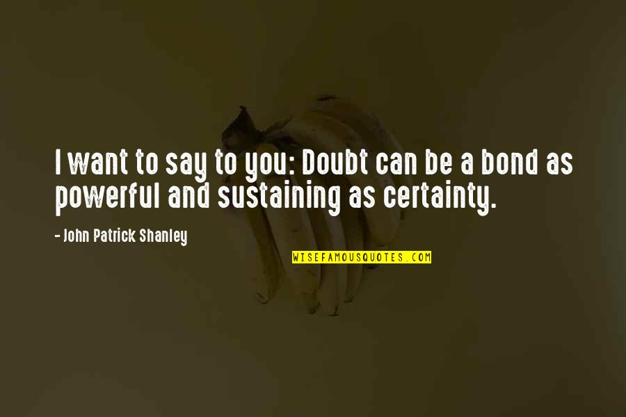 Certainty And Doubt Quotes By John Patrick Shanley: I want to say to you: Doubt can