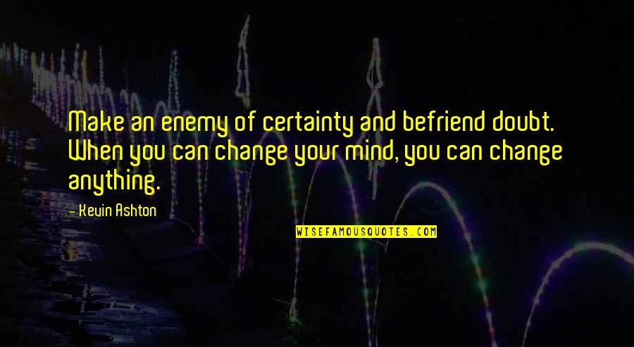 Certainty And Doubt Quotes By Kevin Ashton: Make an enemy of certainty and befriend doubt.