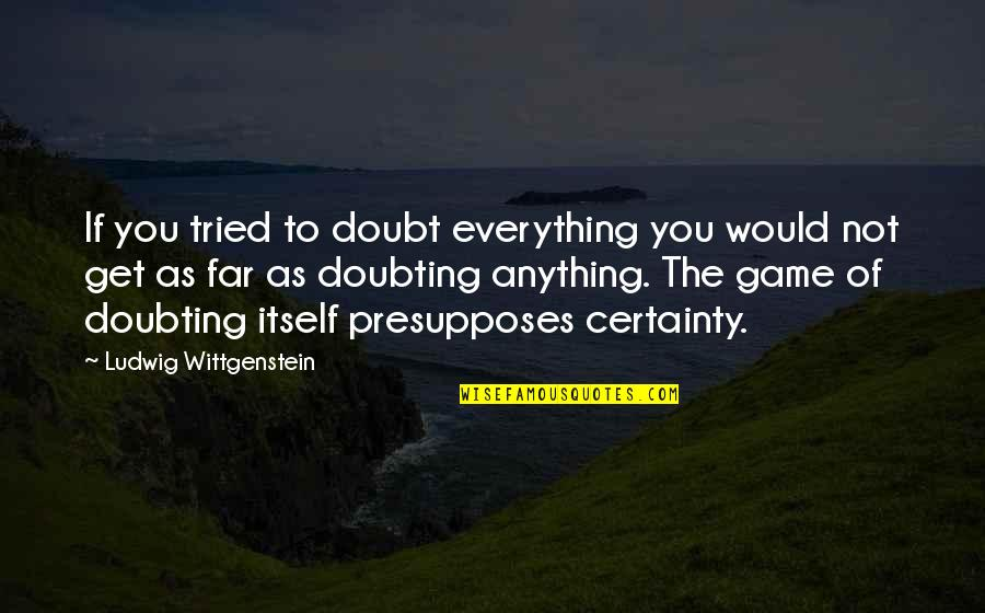 Certainty And Doubt Quotes By Ludwig Wittgenstein: If you tried to doubt everything you would